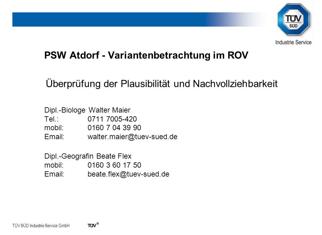 TÜV SÜD Industrie Service GmbH PSW Atdorf - Variantenbetrachtung im ROV Überprüfung der Plausibilität und Nachvollziehbarkeit Dipl.-Biologe Walter Maier Tel.: 0711 7005-420 mobil: 0160 7 04 39 90 Email: walter.maier@tuev-sued.de Dipl.-Geografin Beate Flex mobil: 0160 3 60 17 50 Email: beate.flex@tuev-sued.de
