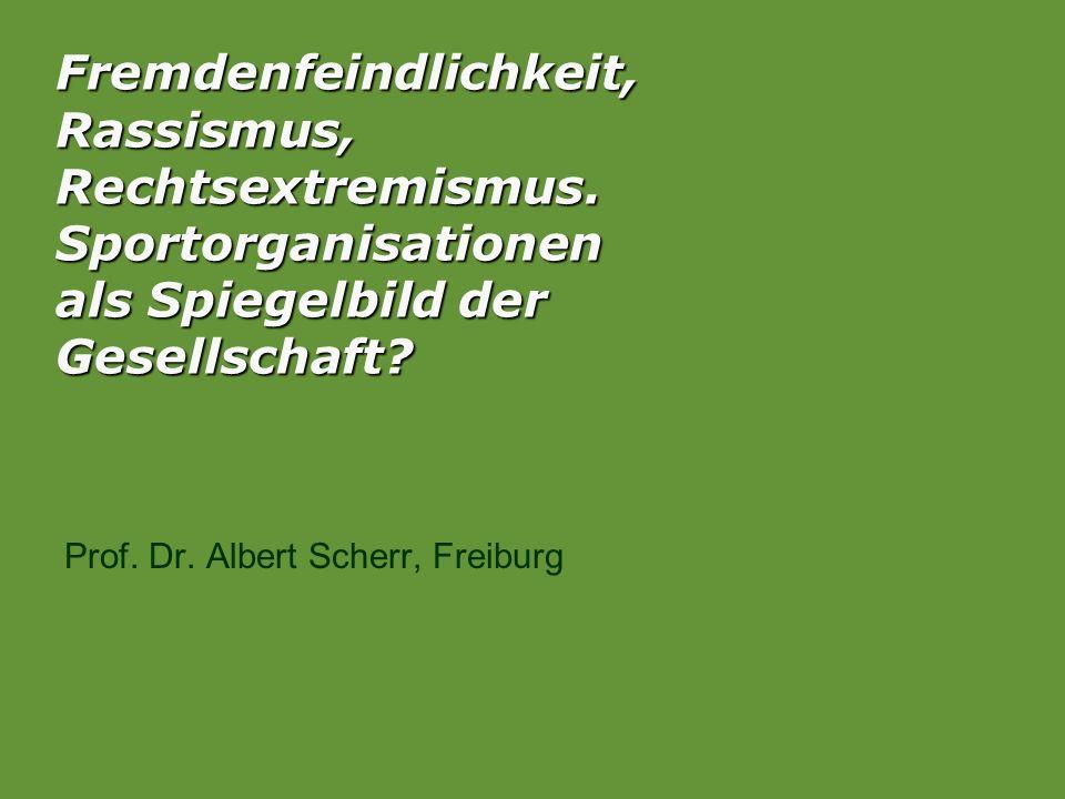 Fremdenfeindlichkeit, Rassismus, Rechtsextremismus. Sportorganisationen als Spiegelbild der Gesellschaft? Prof. Dr. Albert Scherr, Freiburg