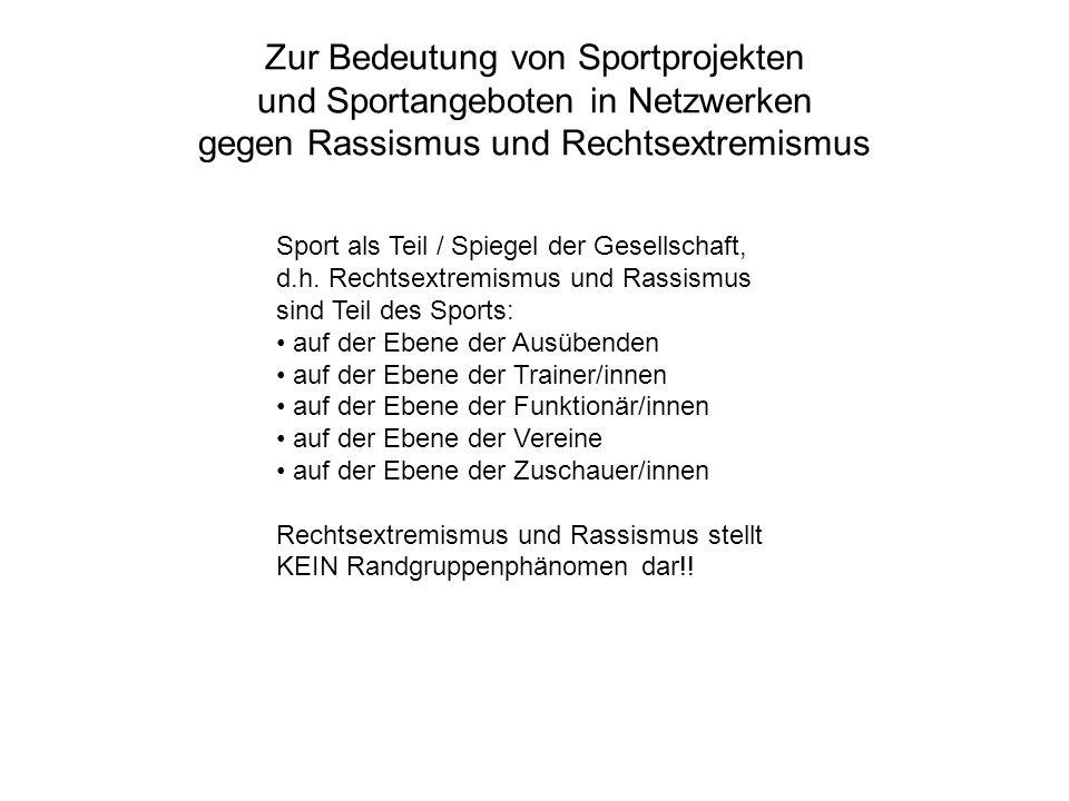 Zur Bedeutung von Sportprojekten und Sportangeboten in Netzwerken gegen Rassismus und Rechtsextremismus Sport als Teil / Spiegel der Gesellschaft, d.h.