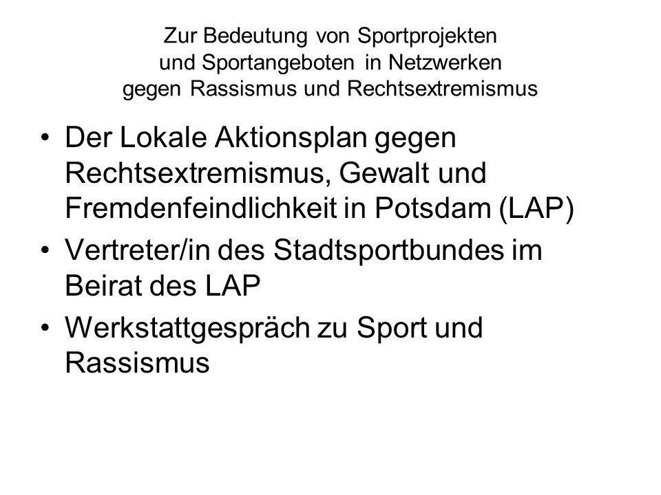 Zur Bedeutung von Sportprojekten und Sportangeboten in Netzwerken gegen Rassismus und Rechtsextremismus Der Lokale Aktionsplan gegen Rechtsextremismus, Gewalt und Fremdenfeindlichkeit in Potsdam (LAP) Vertreter/in des Stadtsportbundes im Beirat des LAP Werkstattgespräch zu Sport und Rassismus