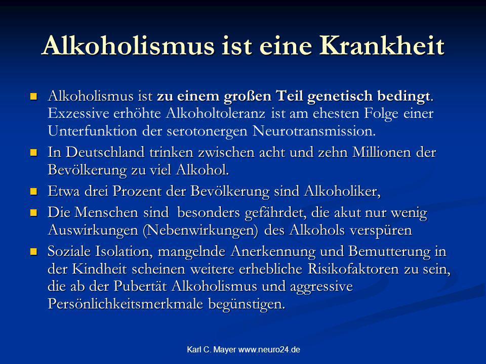 Karl C. Mayer www.neuro24.de Alkoholismus ist eine Krankheit Alkoholismus ist zu einem großen Teil genetisch bedingt. Alkoholismus ist zu einem großen