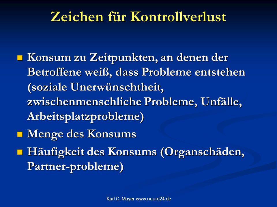 Karl C. Mayer www.neuro24.de Zeichen für Kontrollverlust Konsum zu Zeitpunkten, an denen der Betroffene weiß, dass Probleme entstehen (soziale Unerwün