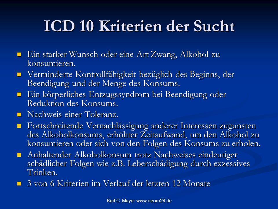 Karl C. Mayer www.neuro24.de ICD 10 Kriterien der Sucht Ein starker Wunsch oder eine Art Zwang, Alkohol zu konsumieren. Ein starker Wunsch oder eine A