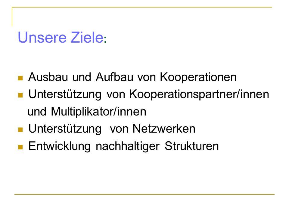 Unsere Ziele : Ausbau und Aufbau von Kooperationen Unterstützung von Kooperationspartner/innen und Multiplikator/innen Unterstützung von Netzwerken En