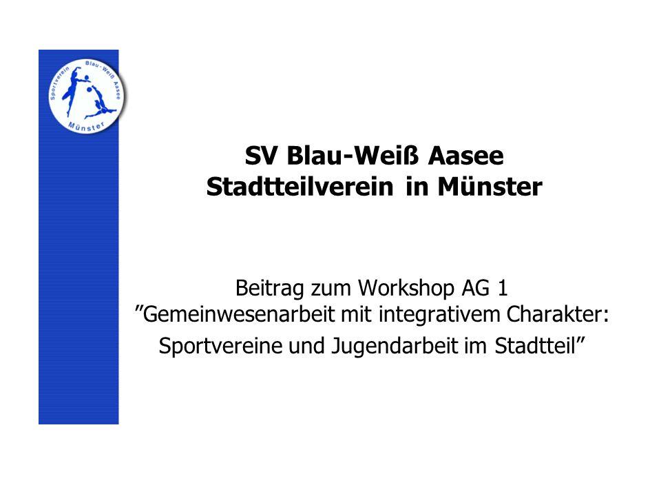SV Blau-Weiß Aasee Stadtteilverein in Münster Beitrag zum Workshop AG 1 Gemeinwesenarbeit mit integrativem Charakter: Sportvereine und Jugendarbeit im Stadtteil