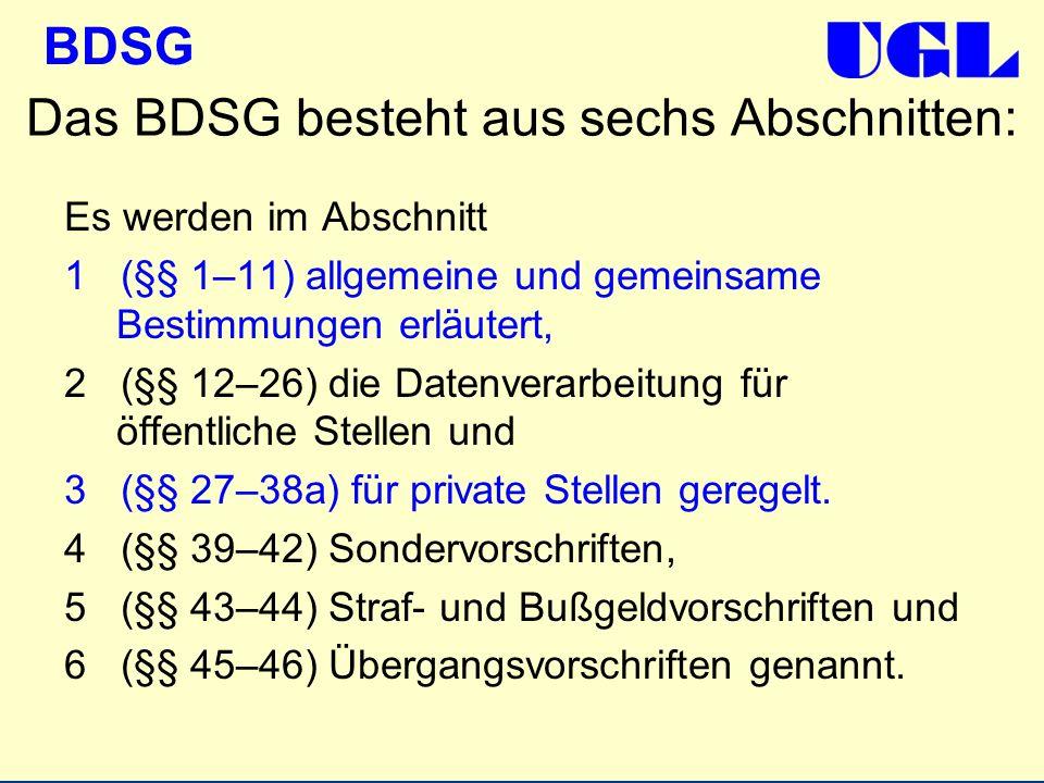 BDSG Das BDSG besteht aus sechs Abschnitten: Es werden im Abschnitt 1 (§§ 1–11) allgemeine und gemeinsame Bestimmungen erläutert, 2 (§§ 12–26) die Dat