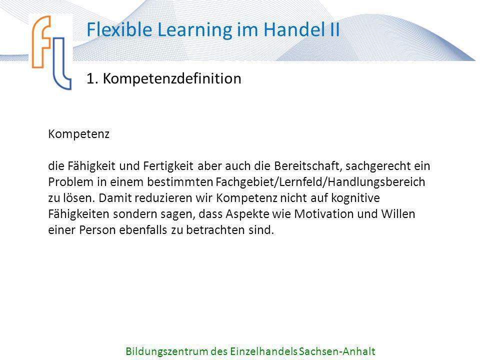 1. Kompetenzdefinition Bildungszentrum des Einzelhandels Sachsen-Anhalt Flexible Learning im Handel II Kompetenz die Fähigkeit und Fertigkeit aber auc