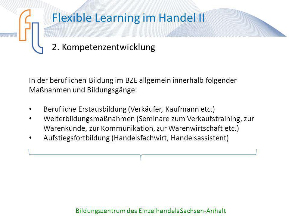 2. Kompetenzentwicklung Bildungszentrum des Einzelhandels Sachsen-Anhalt Flexible Learning im Handel II In der beruflichen Bildung im BZE allgemein in
