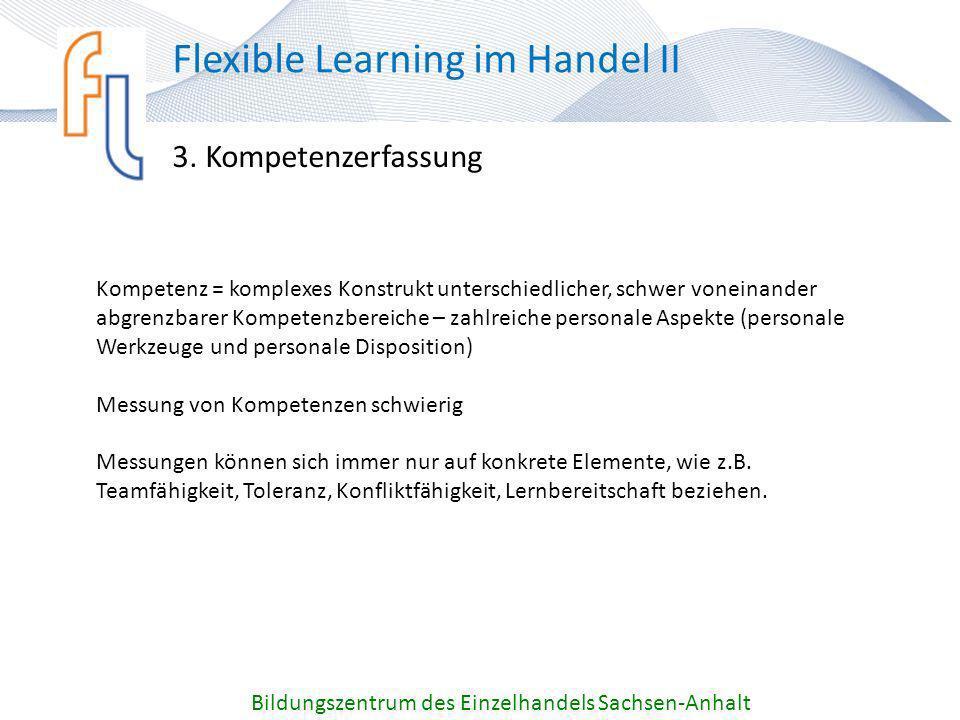 3. Kompetenzerfassung Bildungszentrum des Einzelhandels Sachsen-Anhalt Flexible Learning im Handel II Kompetenz = komplexes Konstrukt unterschiedliche