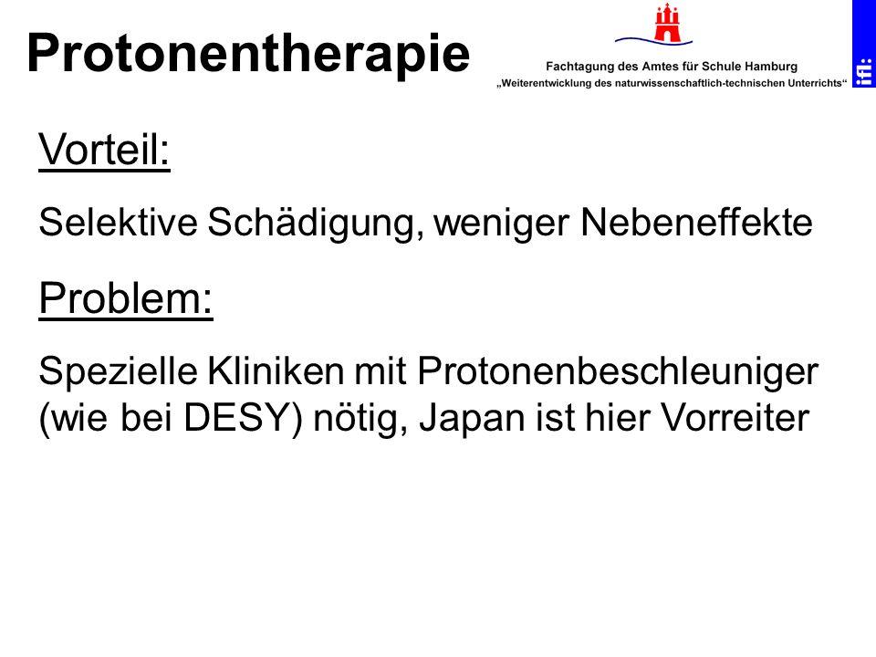Protonentherapie Vorteil: Selektive Schädigung, weniger Nebeneffekte Problem: Spezielle Kliniken mit Protonenbeschleuniger (wie bei DESY) nötig, Japan