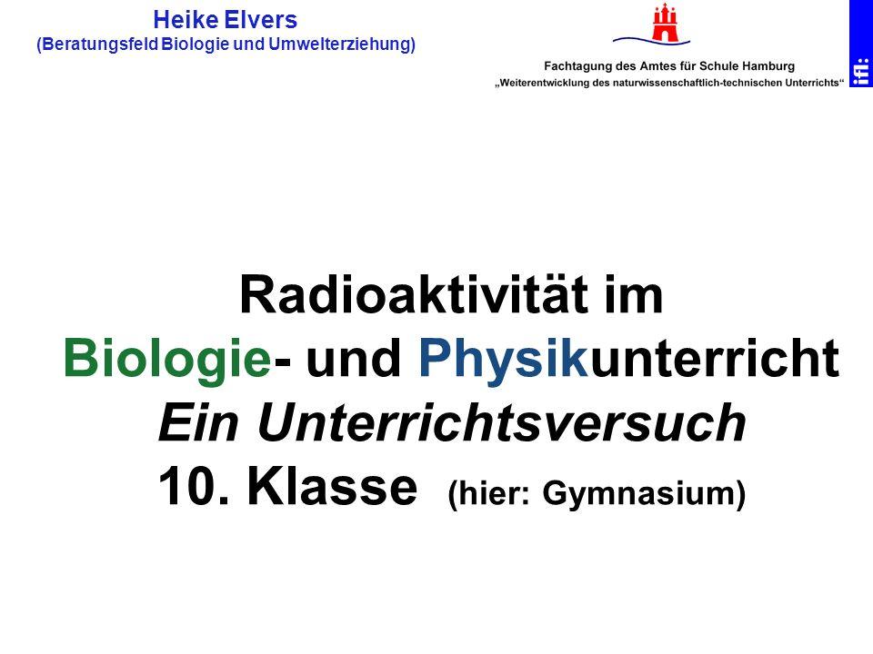 Radioaktivität im Biologie- und Physikunterricht Ein Unterrichtsversuch 10. Klasse (hier: Gymnasium) Heike Elvers (Beratungsfeld Biologie und Umwelter