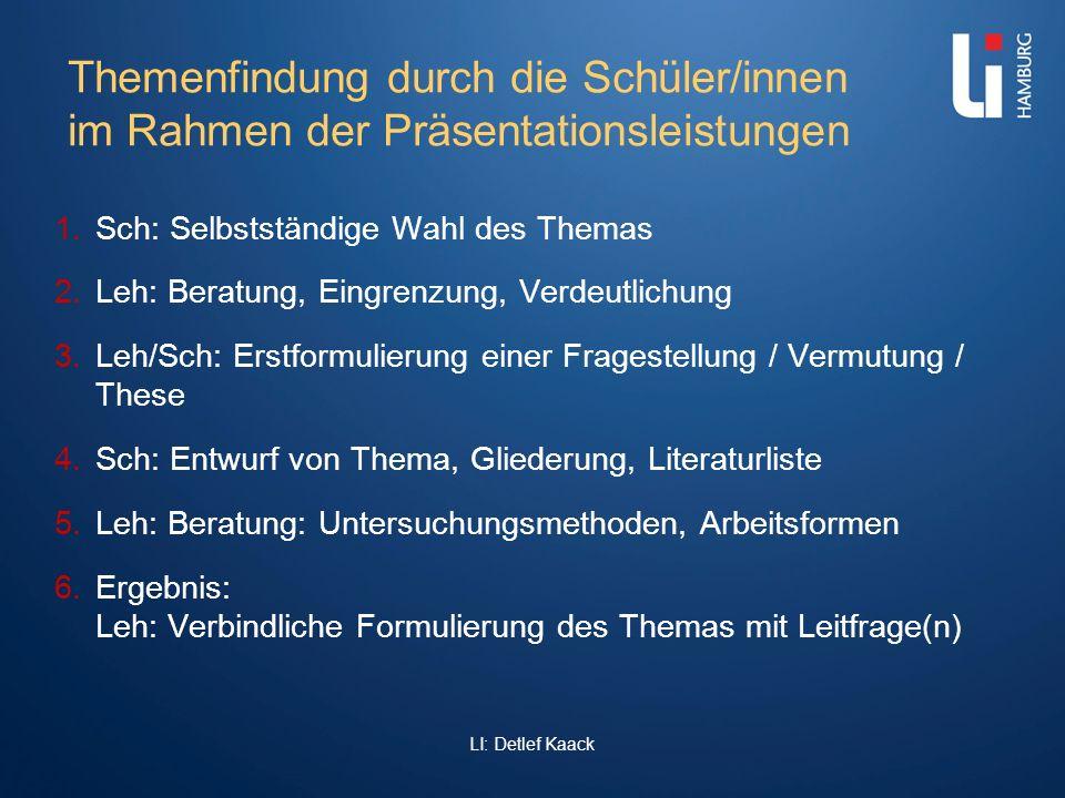 LI: Detlef Kaack Themenfindung durch die Schüler/innen im Rahmen der Präsentationsleistungen 1. Sch: Selbstständige Wahl des Themas 2. Leh: Beratung,