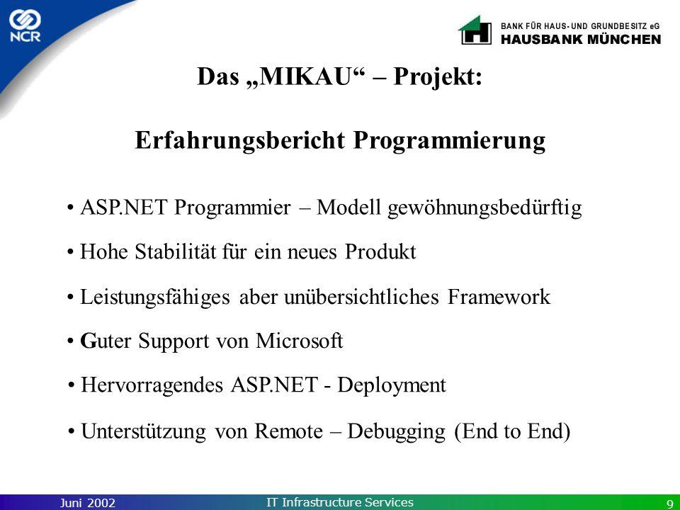 Juni 2002 IT Infrastructure Services 9 Das MIKAU – Projekt: Erfahrungsbericht Programmierung Hervorragendes ASP.NET - Deployment Hohe Stabilität für e