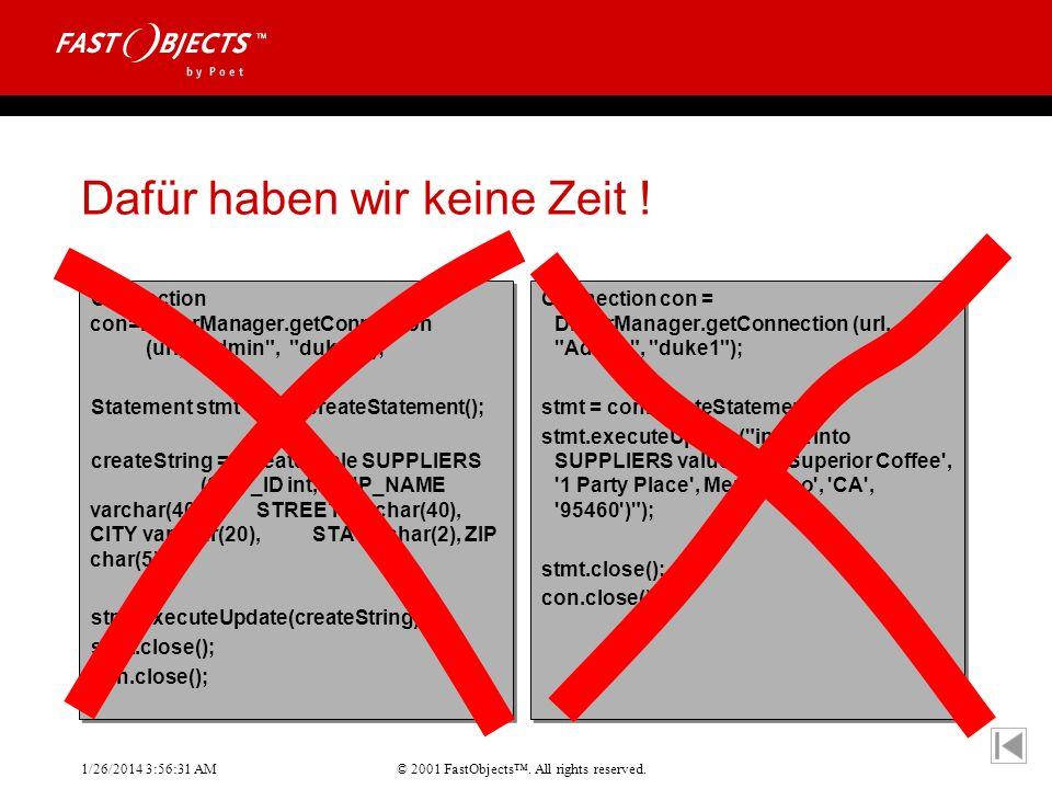 © 2001 FastObjects. All rights reserved. 1/26/2014 3:56:55 AM Dafür haben wir keine Zeit ! Connection con=DriverManager.getConnection (url,