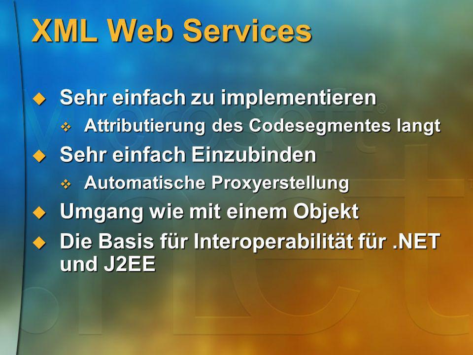 XML Web Services Sehr einfach zu implementieren Sehr einfach zu implementieren Attributierung des Codesegmentes langt Attributierung des Codesegmentes