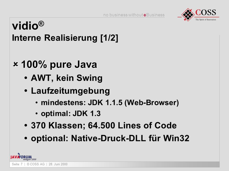 no business without eBusiness Seite: 7 | © COSS AG | 28. Juni 2000 vidio ® Interne Realisierung [1/2] 100% pure Java 100% pure Java AWT, kein Swing La
