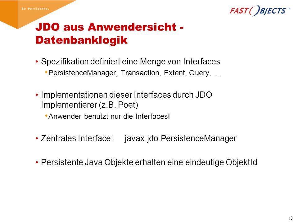 10 JDO aus Anwendersicht - Datenbanklogik Spezifikation definiert eine Menge von Interfaces PersistenceManager, Transaction, Extent, Query, … Implementationen dieser Interfaces durch JDO Implementierer (z.B.