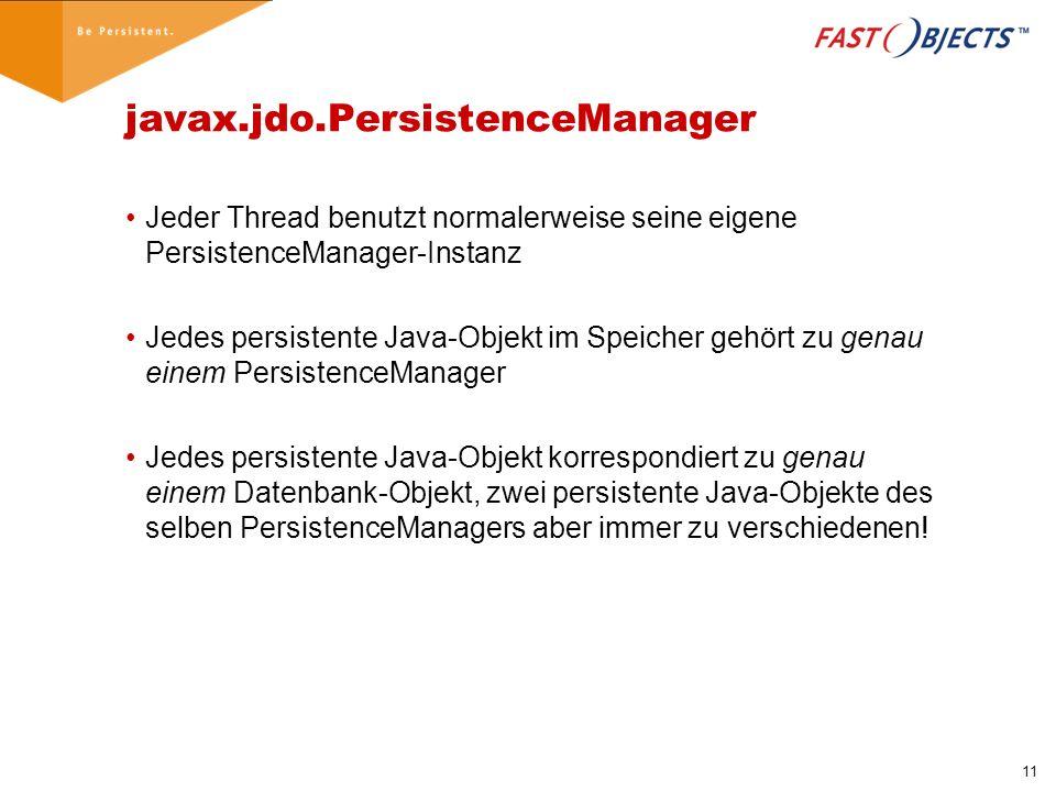 11 javax.jdo.PersistenceManager Jeder Thread benutzt normalerweise seine eigene PersistenceManager-Instanz Jedes persistente Java-Objekt im Speicher gehört zu genau einem PersistenceManager Jedes persistente Java-Objekt korrespondiert zu genau einem Datenbank-Objekt, zwei persistente Java-Objekte des selben PersistenceManagers aber immer zu verschiedenen!