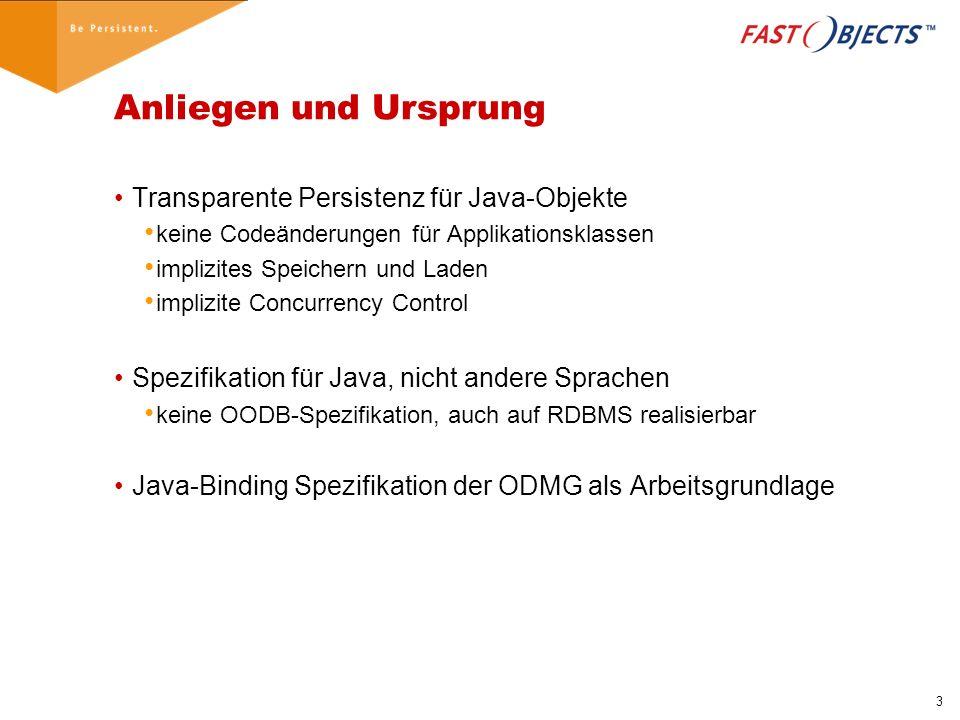 3 Anliegen und Ursprung Transparente Persistenz für Java-Objekte keine Codeänderungen für Applikationsklassen implizites Speichern und Laden implizite Concurrency Control Spezifikation für Java, nicht andere Sprachen keine OODB-Spezifikation, auch auf RDBMS realisierbar Java-Binding Spezifikation der ODMG als Arbeitsgrundlage