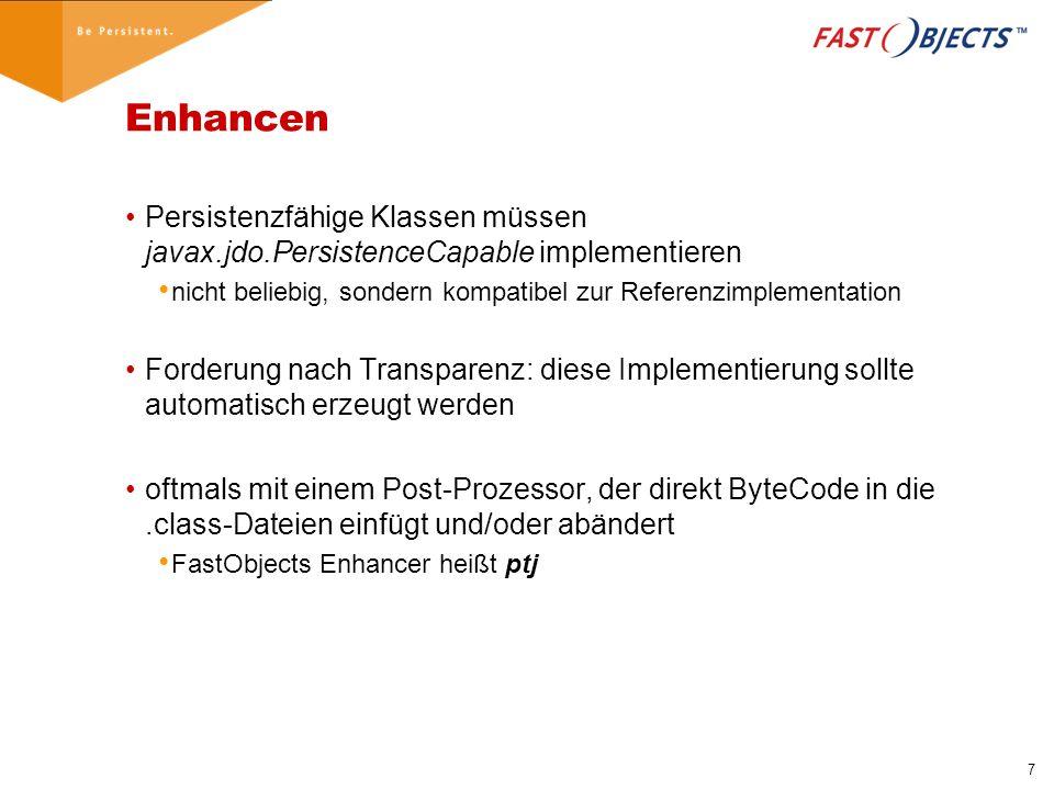 7 Enhancen Persistenzfähige Klassen müssen javax.jdo.PersistenceCapable implementieren nicht beliebig, sondern kompatibel zur Referenzimplementation Forderung nach Transparenz: diese Implementierung sollte automatisch erzeugt werden oftmals mit einem Post-Prozessor, der direkt ByteCode in die.class-Dateien einfügt und/oder abändert FastObjects Enhancer heißt ptj