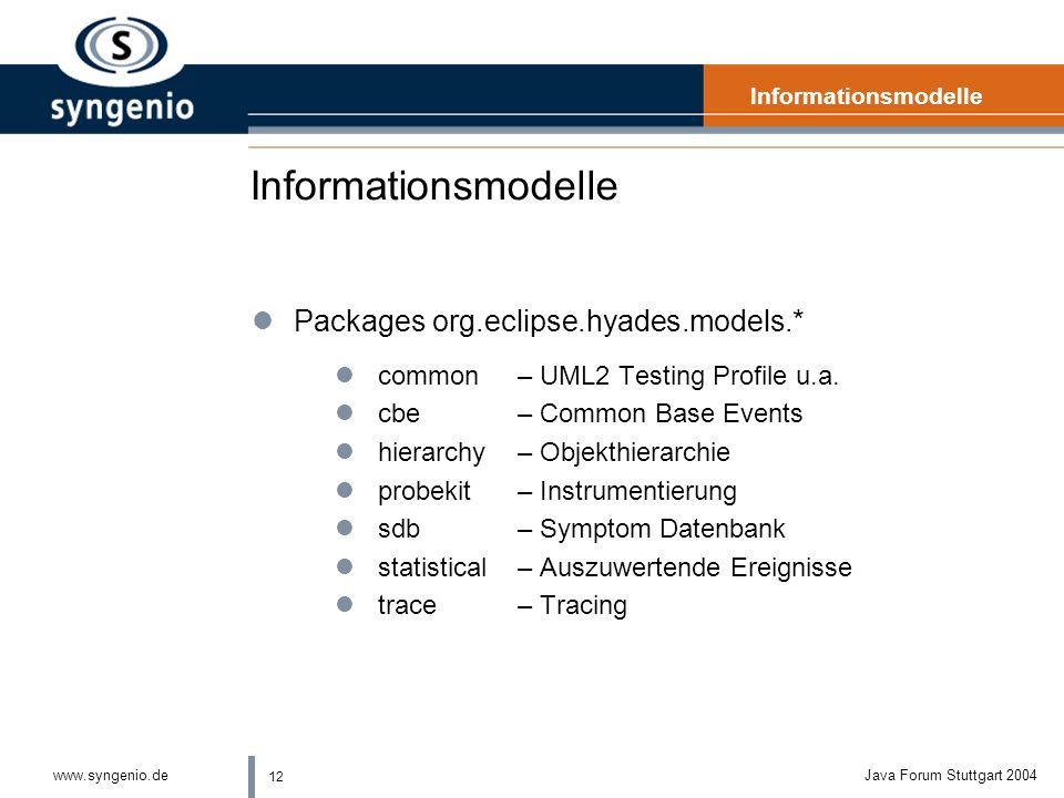 12 www.syngenio.deJava Forum Stuttgart 2004 Informationsmodelle lPackages org.eclipse.hyades.models.* lcommon– UML2 Testing Profile u.a.
