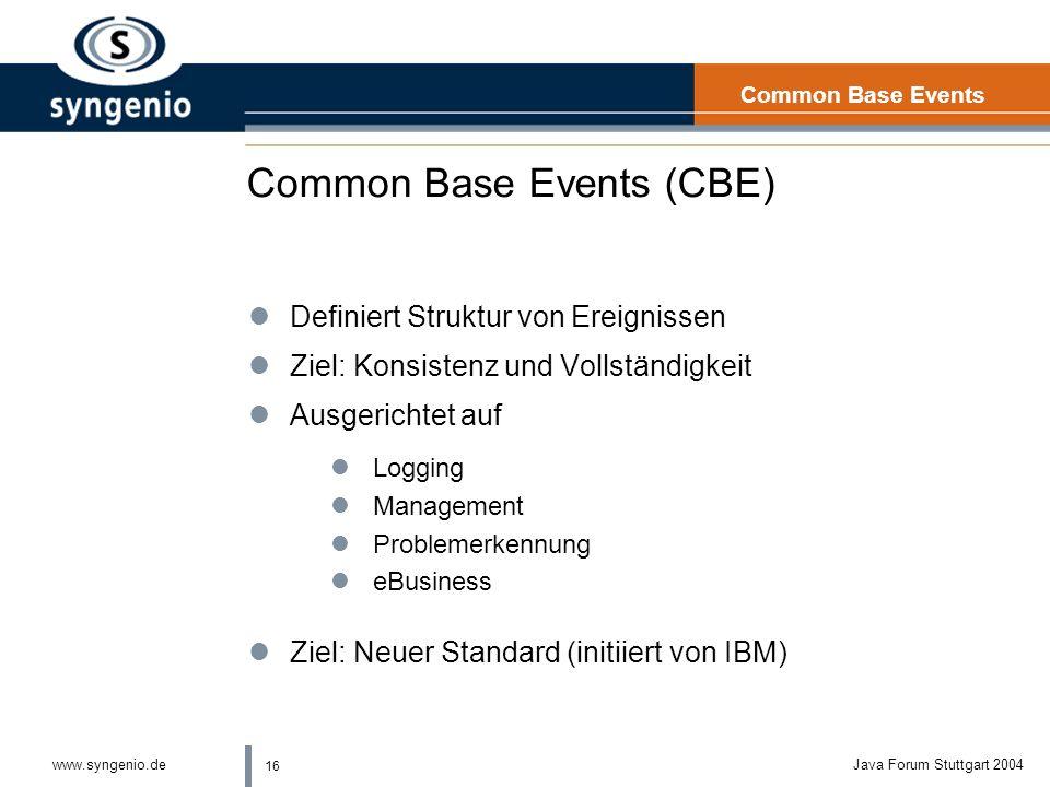 16 www.syngenio.deJava Forum Stuttgart 2004 Common Base Events (CBE) lDefiniert Struktur von Ereignissen lZiel: Konsistenz und Vollständigkeit lAusgerichtet auf lLogging lManagement lProblemerkennung leBusiness lZiel: Neuer Standard (initiiert von IBM) Common Base Events