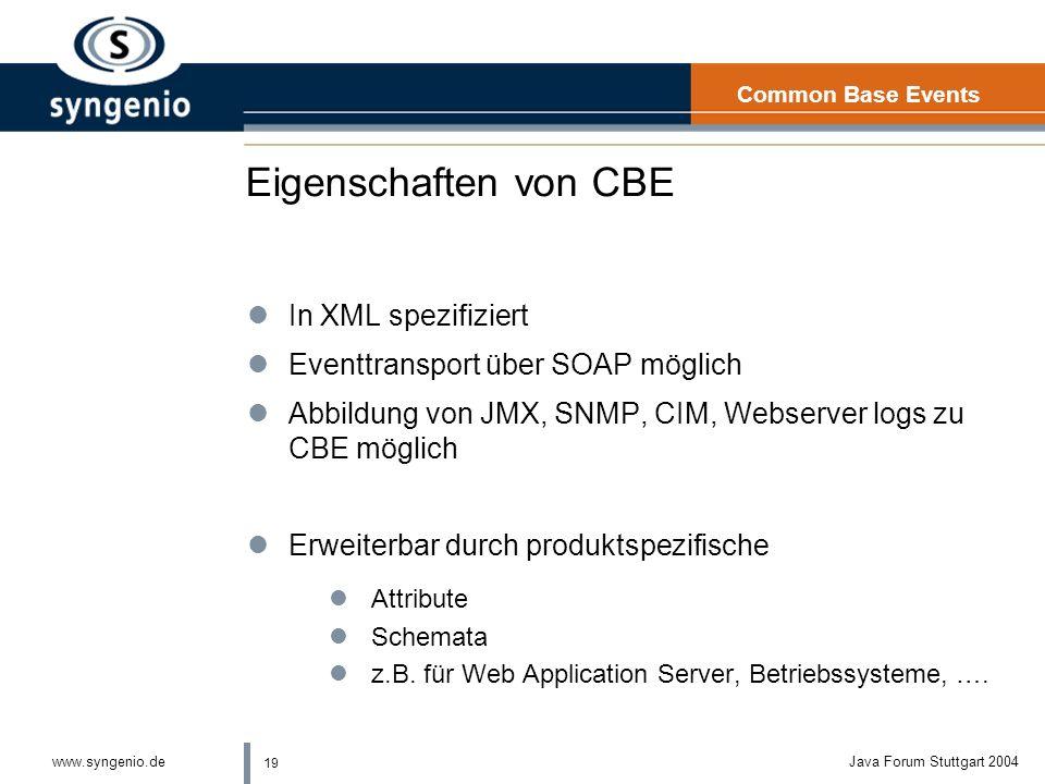 19 www.syngenio.deJava Forum Stuttgart 2004 Eigenschaften von CBE lIn XML spezifiziert lEventtransport über SOAP möglich lAbbildung von JMX, SNMP, CIM, Webserver logs zu CBE möglich lErweiterbar durch produktspezifische lAttribute lSchemata lz.B.