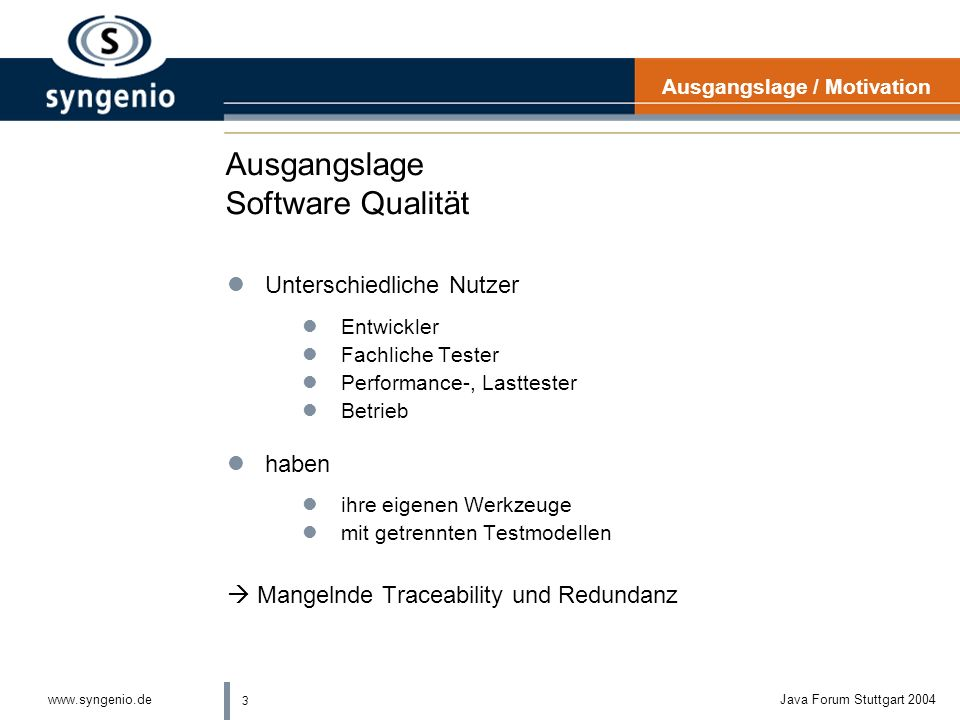 3 www.syngenio.deJava Forum Stuttgart 2004 Ausgangslage Software Qualität lUnterschiedliche Nutzer lEntwickler lFachliche Tester lPerformance-, Lasttester lBetrieb lhaben lihre eigenen Werkzeuge lmit getrennten Testmodellen Mangelnde Traceability und Redundanz Ausgangslage / Motivation