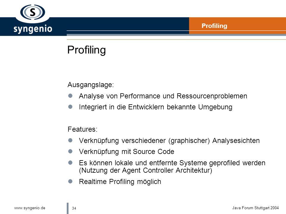 34 www.syngenio.deJava Forum Stuttgart 2004 Profiling Ausgangslage: lAnalyse von Performance und Ressourcenproblemen lIntegriert in die Entwicklern bekannte Umgebung Features: lVerknüpfung verschiedener (graphischer) Analysesichten lVerknüpfung mit Source Code lEs können lokale und entfernte Systeme geprofiled werden (Nutzung der Agent Controller Architektur) lRealtime Profiling möglich Profiling