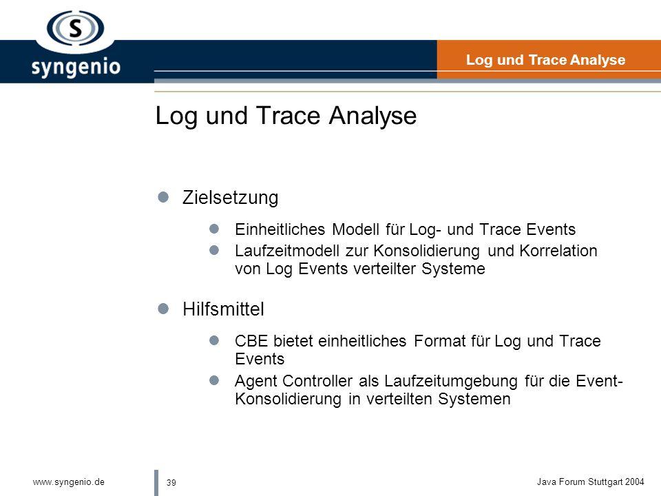 39 www.syngenio.deJava Forum Stuttgart 2004 Log und Trace Analyse lZielsetzung lEinheitliches Modell für Log- und Trace Events lLaufzeitmodell zur Konsolidierung und Korrelation von Log Events verteilter Systeme lHilfsmittel lCBE bietet einheitliches Format für Log und Trace Events lAgent Controller als Laufzeitumgebung für die Event- Konsolidierung in verteilten Systemen Log und Trace Analyse