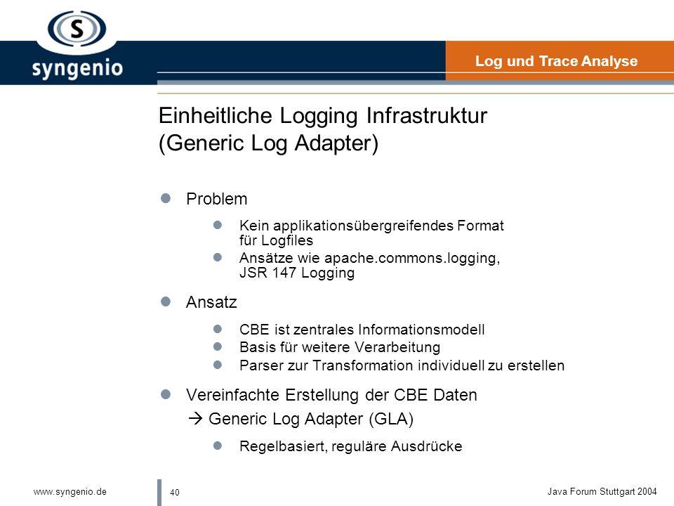 40 www.syngenio.deJava Forum Stuttgart 2004 Einheitliche Logging Infrastruktur (Generic Log Adapter) lProblem lKein applikationsübergreifendes Format für Logfiles lAnsätze wie apache.commons.logging, JSR 147 Logging lAnsatz lCBE ist zentrales Informationsmodell lBasis für weitere Verarbeitung lParser zur Transformation individuell zu erstellen lVereinfachte Erstellung der CBE Daten Generic Log Adapter (GLA) lRegelbasiert, reguläre Ausdrücke Log und Trace Analyse