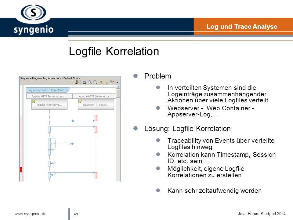 41 www.syngenio.deJava Forum Stuttgart 2004 Logfile Korrelation lProblem lIn verteilten Systemen sind die Logeinträge zusammenhängender Aktionen über viele Logfiles verteilt lWebserver -, Web Container -, Appserver-Log, … lLösung: Logfile Korrelation lTraceability von Events über verteilte Logfiles hinweg lKorrelation kann Timestamp, Session ID, etc.