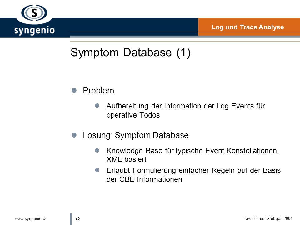 42 www.syngenio.deJava Forum Stuttgart 2004 Symptom Database (1) lProblem lAufbereitung der Information der Log Events für operative Todos lLösung: Symptom Database lKnowledge Base für typische Event Konstellationen, XML-basiert lErlaubt Formulierung einfacher Regeln auf der Basis der CBE Informationen Log und Trace Analyse