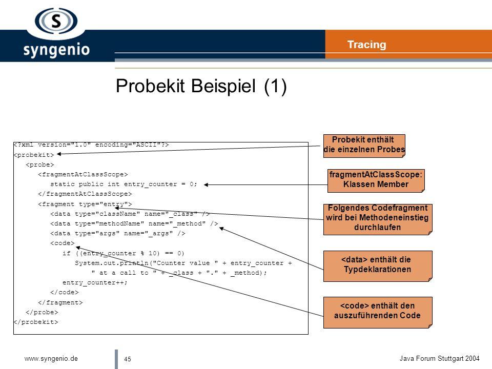 45 www.syngenio.deJava Forum Stuttgart 2004 Probekit Beispiel (1) static public int entry_counter = 0; if ((entry_counter % 10) == 0) System.out.println( Counter value + entry_counter + at a call to + _class + . + _method); entry_counter++; Tracing Probekit enthält die einzelnen Probes fragmentAtClassScope: Klassen Member Folgendes Codefragment wird bei Methodeneinstieg durchlaufen enthält die Typdeklarationen enthält den auszuführenden Code