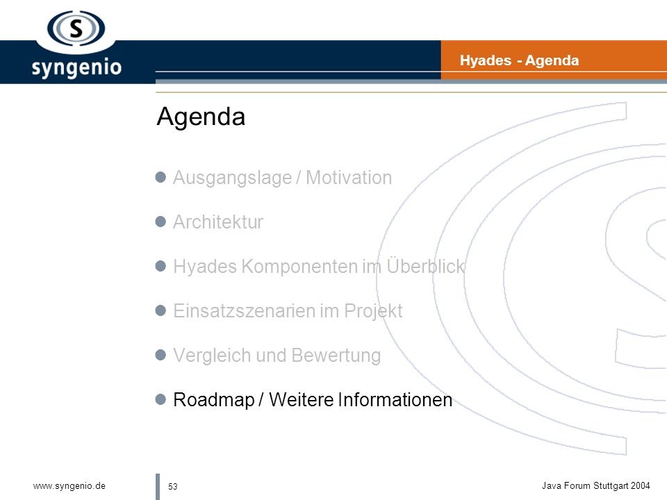 53 www.syngenio.deJava Forum Stuttgart 2004 Agenda lAusgangslage / Motivation lArchitektur lHyades Komponenten im Überblick lEinsatzszenarien im Projekt lVergleich und Bewertung lRoadmap / Weitere Informationen Hyades - Agenda