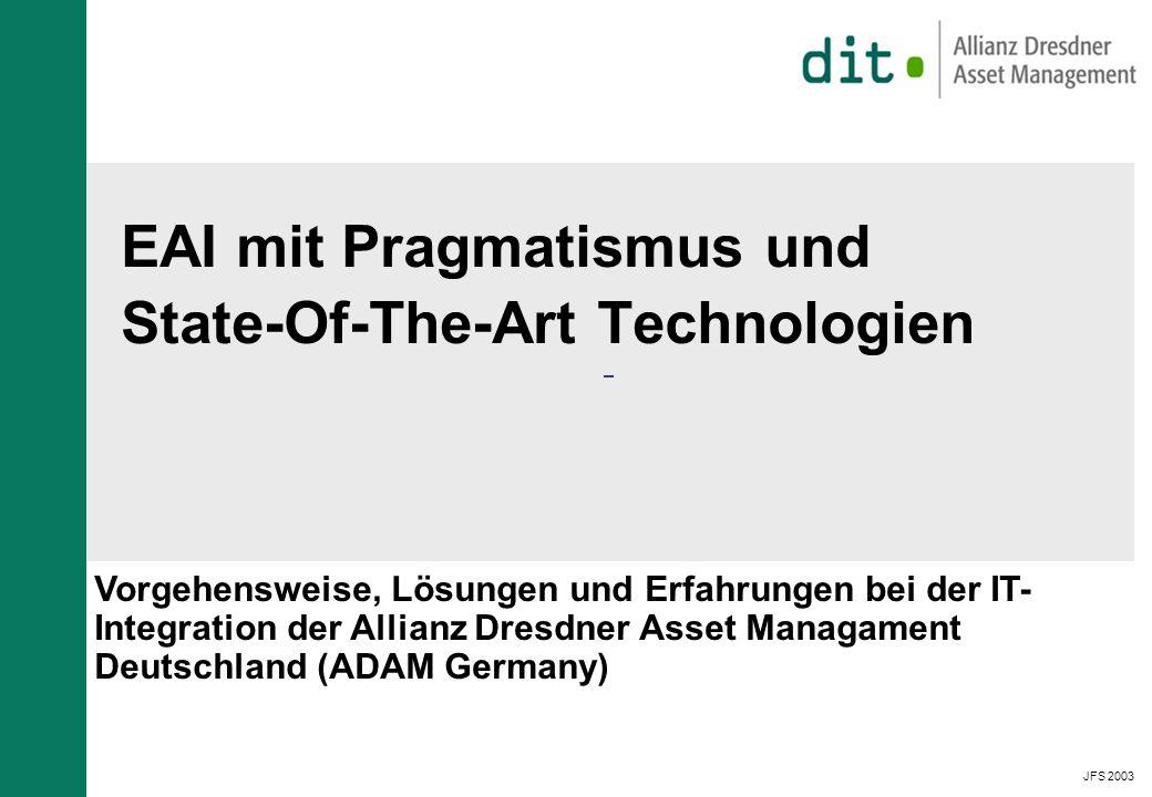 JFS 2003 EAI mit Pragmatismus und State-Of-The-Art Technologien Vorgehensweise, Lösungen und Erfahrungen bei der IT- Integration der Allianz Dresdner Asset Managament Deutschland (ADAM Germany)