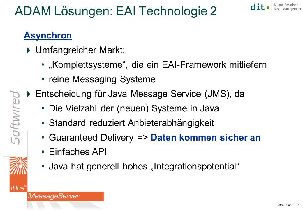 JFS 2003 – 10 Asynchron Umfangreicher Markt: Komplettsysteme, die ein EAI-Framework mitliefern reine Messaging Systeme Entscheidung für Java Message Service (JMS), da Die Vielzahl der (neuen) Systeme in Java Standard reduziert Anbieterabhängigkeit Guaranteed Delivery => Daten kommen sicher an Einfaches API Java hat generell hohes Integrationspotential ADAM Lösungen: EAI Technologie 2