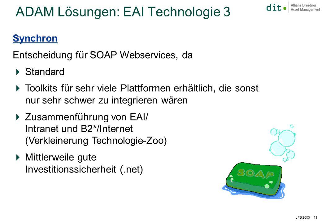 JFS 2003 – 11 Synchron Entscheidung für SOAP Webservices, da Standard Toolkits für sehr viele Plattformen erhältlich, die sonst nur sehr schwer zu integrieren wären Zusammenführung von EAI/ Intranet und B2*/Internet (Verkleinerung Technologie-Zoo) Mittlerweile gute Investitionssicherheit (.net) ADAM Lösungen: EAI Technologie 3