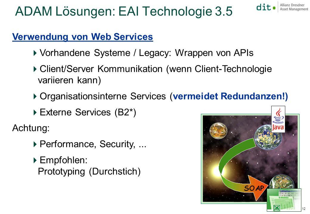 JFS 2003 – 12 ADAM Lösungen: EAI Technologie 3.5 Verwendung von Web Services Vorhandene Systeme / Legacy: Wrappen von APIs Client/Server Kommunikation (wenn Client-Technologie variieren kann) Organisationsinterne Services (vermeidet Redundanzen!) Externe Services (B2*) Achtung: Performance, Security,...
