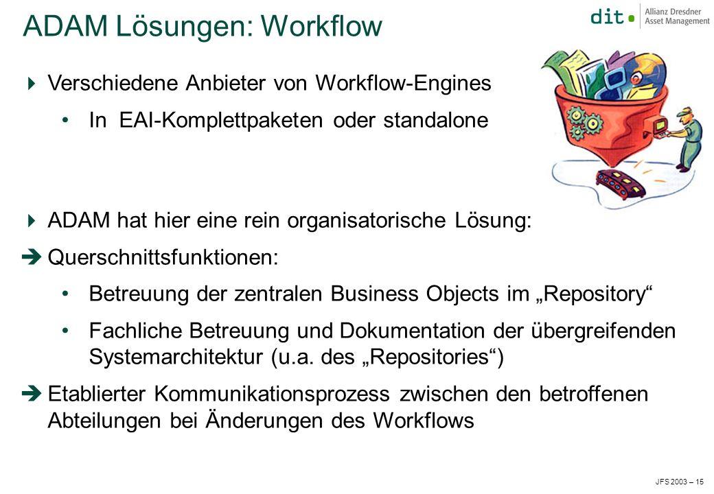 JFS 2003 – 15 Verschiedene Anbieter von Workflow-Engines In EAI-Komplettpaketen oder standalone ADAM hat hier eine rein organisatorische Lösung: Querschnittsfunktionen: Betreuung der zentralen Business Objects im Repository Fachliche Betreuung und Dokumentation der übergreifenden Systemarchitektur (u.a.