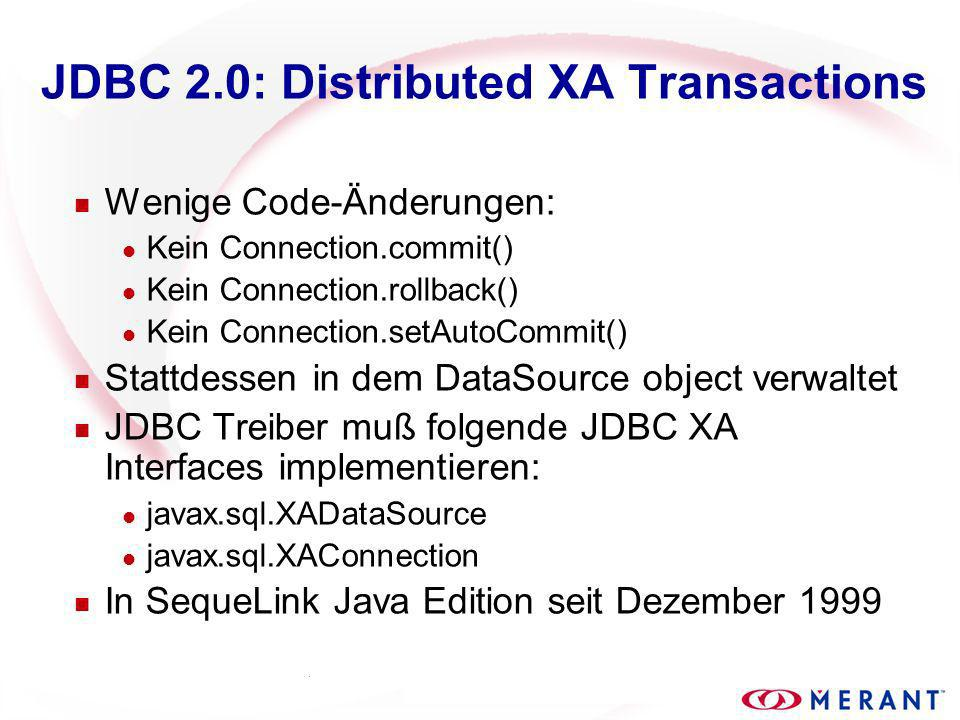 JDBC 2.0: Distributed XA Transactions n Wenige Code-Änderungen: l Kein Connection.commit() l Kein Connection.rollback() l Kein Connection.setAutoCommit() n Stattdessen in dem DataSource object verwaltet n JDBC Treiber muß folgende JDBC XA Interfaces implementieren: l javax.sql.XADataSource l javax.sql.XAConnection n In SequeLink Java Edition seit Dezember 1999