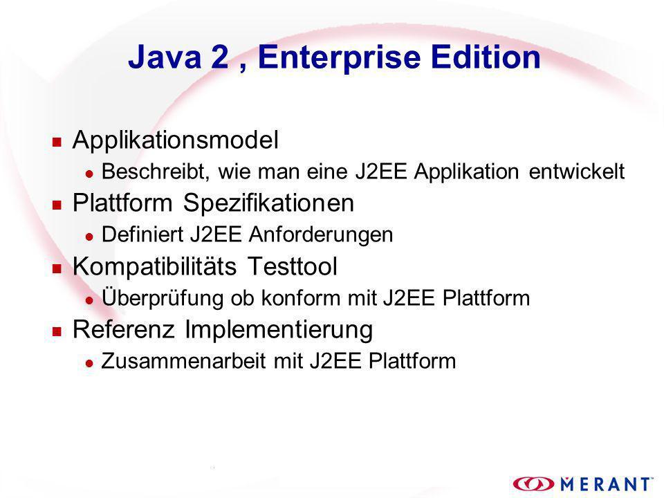 Java 2, Enterprise Edition n Applikationsmodel l Beschreibt, wie man eine J2EE Applikation entwickelt n Plattform Spezifikationen l Definiert J2EE Anforderungen n Kompatibilitäts Testtool l Überprüfung ob konform mit J2EE Plattform n Referenz Implementierung l Zusammenarbeit mit J2EE Plattform