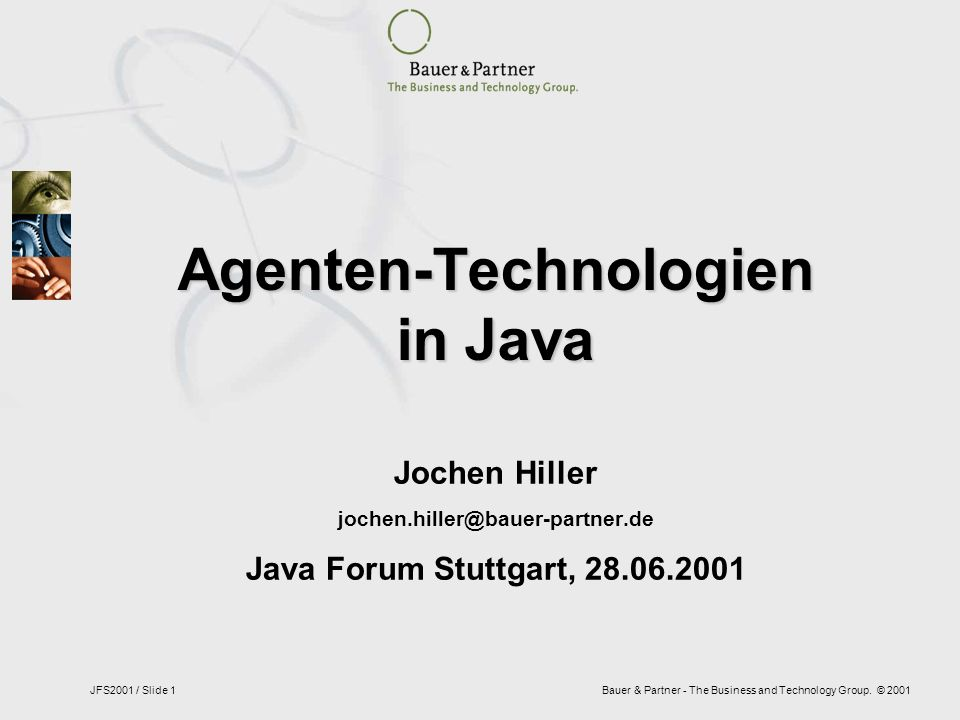 Bauer & Partner - The Business and Technology Group. © 2001JFS2001 / Slide 1 Agenten-Technologien in Java Jochen Hiller jochen.hiller@bauer-partner.de
