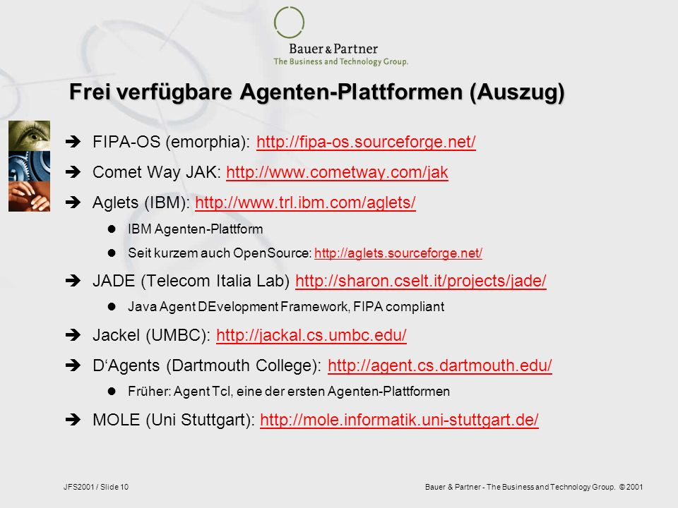 Bauer & Partner - The Business and Technology Group. © 2001JFS2001 / Slide 10 Frei verfügbare Agenten-Plattformen (Auszug) FIPA-OS (emorphia): http://