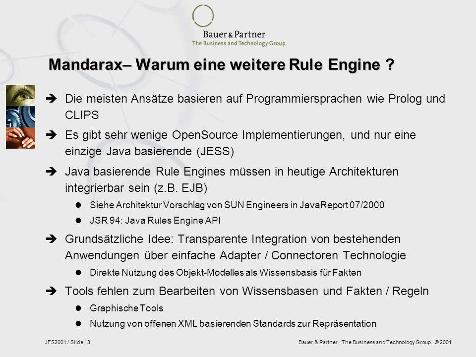 Bauer & Partner - The Business and Technology Group. © 2001JFS2001 / Slide 13 Mandarax– Warum eine weitere Rule Engine ? Die meisten Ansätze basieren