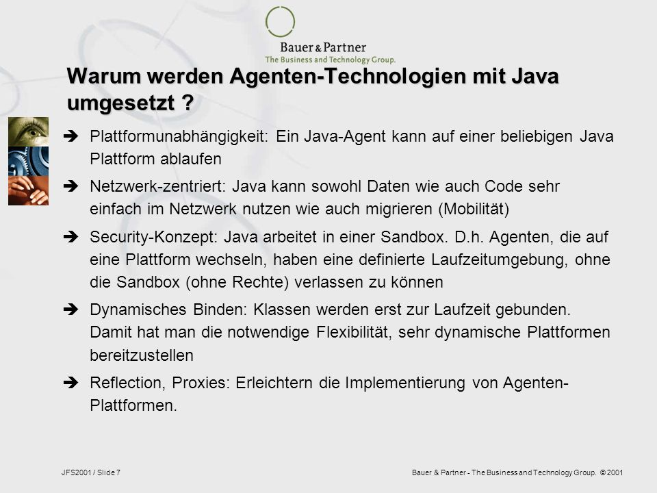Bauer & Partner - The Business and Technology Group. © 2001JFS2001 / Slide 7 Warum werden Agenten-Technologien mit Java umgesetzt ? Plattformunabhängi