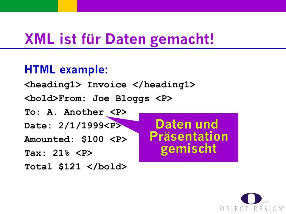 XML ist für Daten gemacht! HTML example: Invoice From: Joe Bloggs To: A. Another Date: 2/1/1999 Amounted: $100 Tax: 21% Total $121 Daten und Präsentat