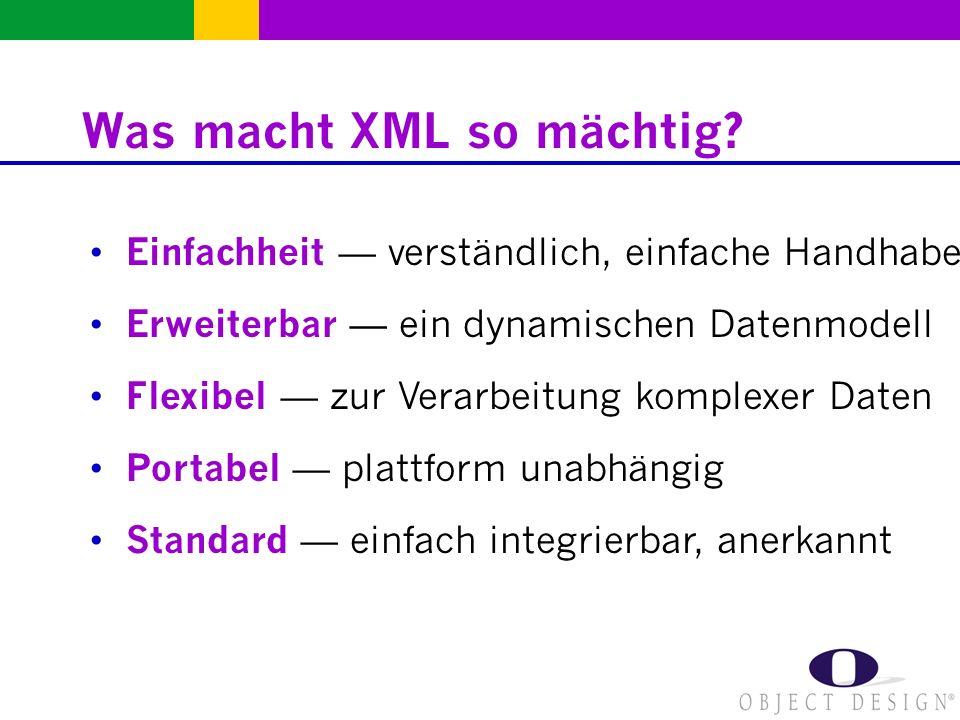 Was macht XML so mächtig? Erweiterbar ein dynamischen Datenmodell Einfachheit verständlich, einfache Handhabe Standard einfach integrierbar, anerkannt