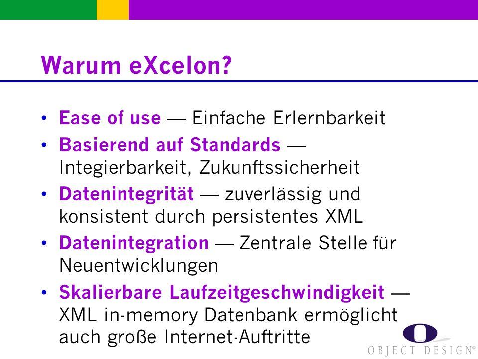 Warum eXcelon? Ease of use Einfache Erlernbarkeit Basierend auf Standards Integierbarkeit, Zukunftssicherheit Datenintegrität zuverlässig und konsiste