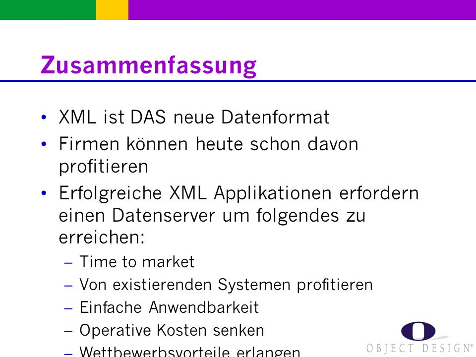 Zusammenfassung XML ist DAS neue Datenformat Firmen können heute schon davon profitieren Erfolgreiche XML Applikationen erfordern einen Datenserver um folgendes zu erreichen: – Time to market – Von existierenden Systemen profitieren – Einfache Anwendbarkeit – Operative Kosten senken – Wettbewerbsvorteile erlangen